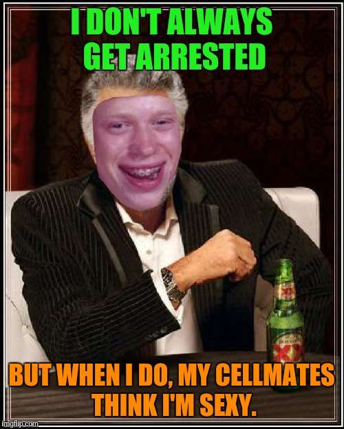 I DON'T ALWAYS GET ARRESTED BUT WHEN I DO, MY CELLMATES THINK I'M SEXY. | image tagged in dos equis brian | made w/ Imgflip meme maker