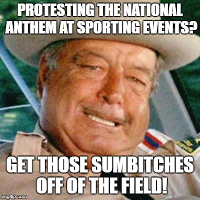 buford t justice national anthem protesters | PROTESTING THE NATIONAL ANTHEM AT SPORTING EVENTS? GET THOSE SUMB**CHES OFF OF THE FIELD! | image tagged in buford t justice,national anthem,protesters | made w/ Imgflip meme maker