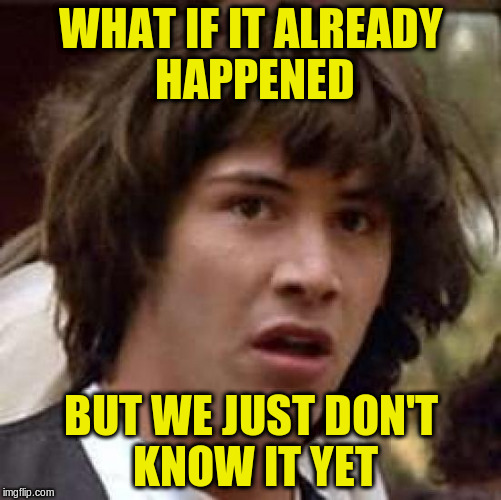 Conspiracy Keanu Meme | WHAT IF IT ALREADY HAPPENED BUT WE JUST DON'T KNOW IT YET | image tagged in memes,conspiracy keanu | made w/ Imgflip meme maker