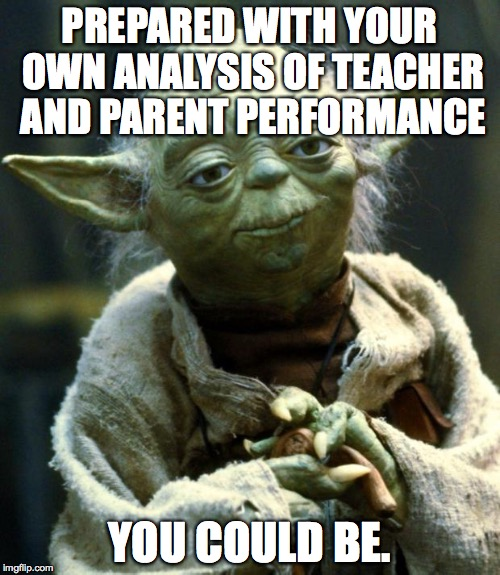 Star Wars Yoda Meme | PREPARED WITH YOUR OWN ANALYSIS OF TEACHER AND PARENT PERFORMANCE YOU COULD BE. | image tagged in memes,star wars yoda | made w/ Imgflip meme maker