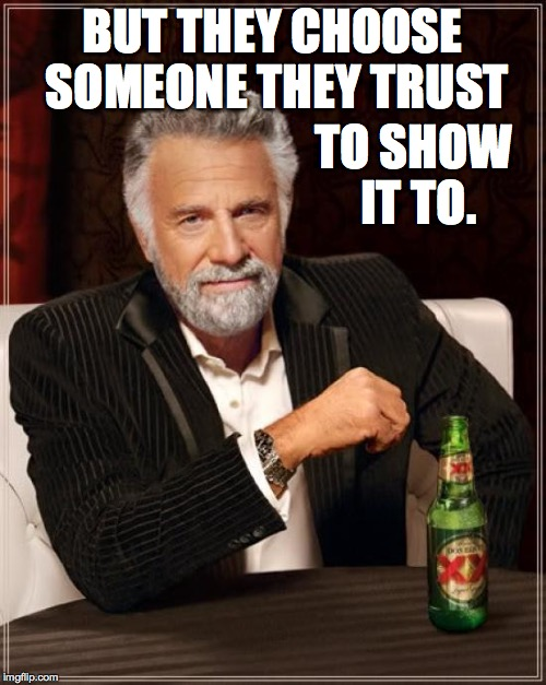 The Most Interesting Man In The World Meme | BUT THEY CHOOSE SOMEONE THEY TRUST TO SHOW IT TO. | image tagged in memes,the most interesting man in the world | made w/ Imgflip meme maker