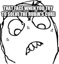 Sweaty Concentrated Rage Face |  THAT FACE WHEN YOU TRY TO SOLVE THE RUBIK'S CUBE | image tagged in memes,sweaty concentrated rage face | made w/ Imgflip meme maker