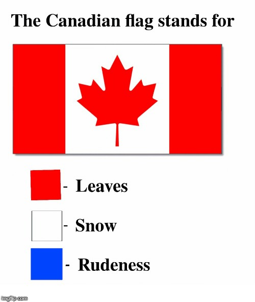 O Canada, Our Home And Native Land, True Patriot Love In All Thy Sons Command | image tagged in memes,flags,flag weeks,funny,canada | made w/ Imgflip meme maker