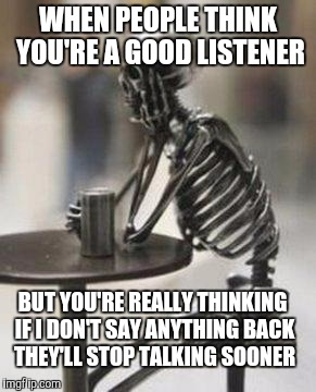 The face you make | WHEN PEOPLE THINK YOU'RE A GOOD LISTENER BUT YOU'RE REALLY THINKING IF I DON'T SAY ANYTHING BACK THEY'LL STOP TALKING SOONER | image tagged in skeleton waiting | made w/ Imgflip meme maker