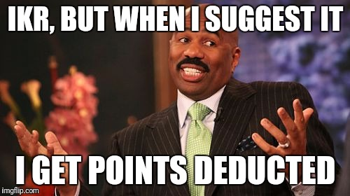 Steve Harvey Meme | IKR, BUT WHEN I SUGGEST IT I GET POINTS DEDUCTED | image tagged in memes,steve harvey | made w/ Imgflip meme maker