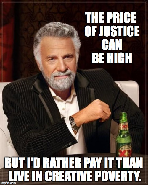 The Most Interesting Man In The World Meme | THE PRICE OF JUSTICE CAN BE HIGH BUT I'D RATHER PAY IT THAN LIVE IN CREATIVE POVERTY. | image tagged in memes,the most interesting man in the world | made w/ Imgflip meme maker