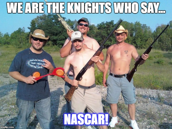 Knights Who Say | WE ARE THE KNIGHTS WHO SAY... NASCAR! | image tagged in rednecks,humor,monty python | made w/ Imgflip meme maker