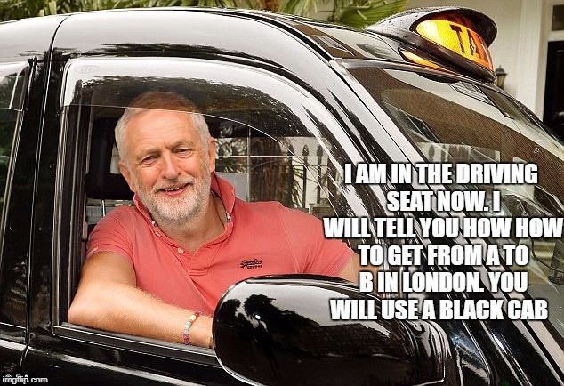 I AM IN THE DRIVING SEAT NOW. I WILL TELL YOU HOW HOW TO GET FROM A TO B IN LONDON. YOU WILL USE A BLACK CAB | image tagged in jeremy corbyn,labour party | made w/ Imgflip meme maker