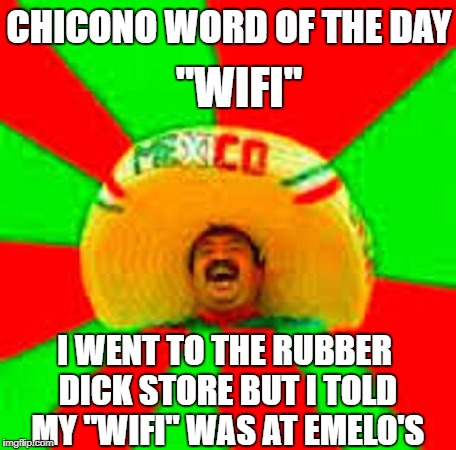 "mexican word of the day | CHICONO WORD OF THE DAY ""WIFI"" I WENT TO THE RUBBER DICK STORE BUT I TOLD MY ""WIFI"" WAS AT EMELO'S 