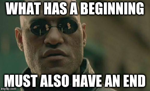 Matrix Morpheus Meme | WHAT HAS A BEGINNING MUST ALSO HAVE AN END | image tagged in memes,matrix morpheus | made w/ Imgflip meme maker