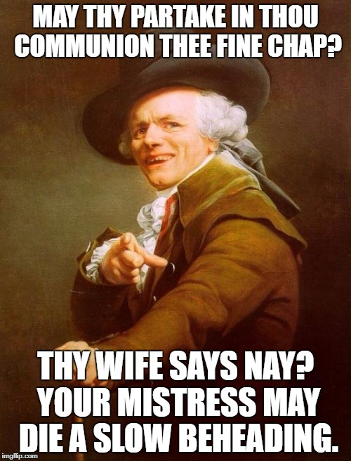 Joseph | MAY THY PARTAKE IN THOU COMMUNION THEE FINE CHAP? THY WIFE SAYS NAY? YOUR MISTRESS MAY DIE A SLOW BEHEADING. | image tagged in memes,joseph ducreux | made w/ Imgflip meme maker