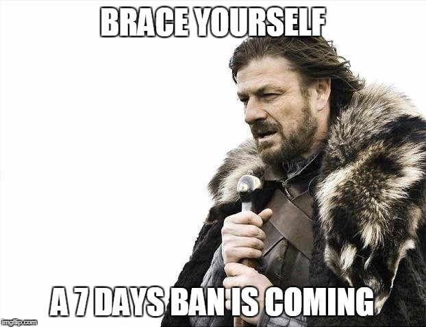Brace Yourselves X is Coming Meme | BRACE YOURSELF A 7 DAYS BAN IS COMING | image tagged in memes,brace yourselves x is coming | made w/ Imgflip meme maker