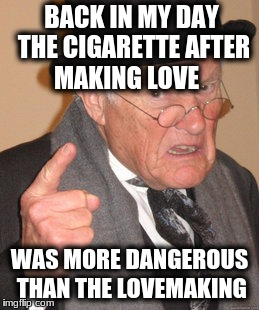 Back In My Day Meme | BACK IN MY DAY THE CIGARETTE AFTER MAKING LOVE WAS MORE DANGEROUS THAN THE LOVEMAKING | image tagged in memes,back in my day | made w/ Imgflip meme maker
