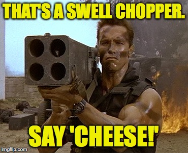 THAT'S A SWELL CHOPPER. SAY 'CHEESE!' | made w/ Imgflip meme maker
