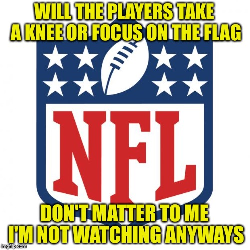 nfl logic |  WILL THE PLAYERS TAKE A KNEE OR FOCUS ON THE FLAG; DON'T MATTER TO ME I'M NOT WATCHING ANYWAYS | image tagged in nfl logic | made w/ Imgflip meme maker