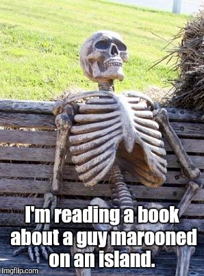 Waiting Skeleton Meme | I'm reading a book about a guy marooned on an island. | image tagged in memes,waiting skeleton | made w/ Imgflip meme maker