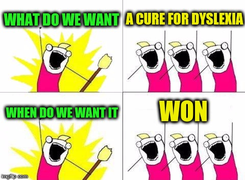 What Do We Want Meme | WHAT DO WE WANT A CURE FOR DYSLEXIA WHEN DO WE WANT IT WON | image tagged in memes,what do we want | made w/ Imgflip meme maker