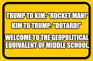 "Blank Yellow Sign | TRUMP TO KIM: ""ROCKET MAN!"" WELCOME TO THE GEOPOLITICAL EQUIVALENT OF MIDDLE SCHOOL. KIM TO TRUMP: ""DOTARD!"" 