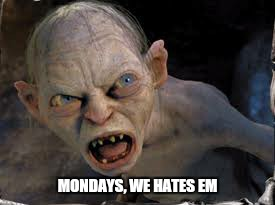 MONDAYS, WE HATES EM | made w/ Imgflip meme maker