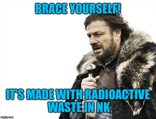 Brace Yourselves X is Coming Meme | BRACE YOURSELF! IT'S MADE WITH RADIOACTIVE WASTE IN NK | image tagged in memes,brace yourselves x is coming | made w/ Imgflip meme maker