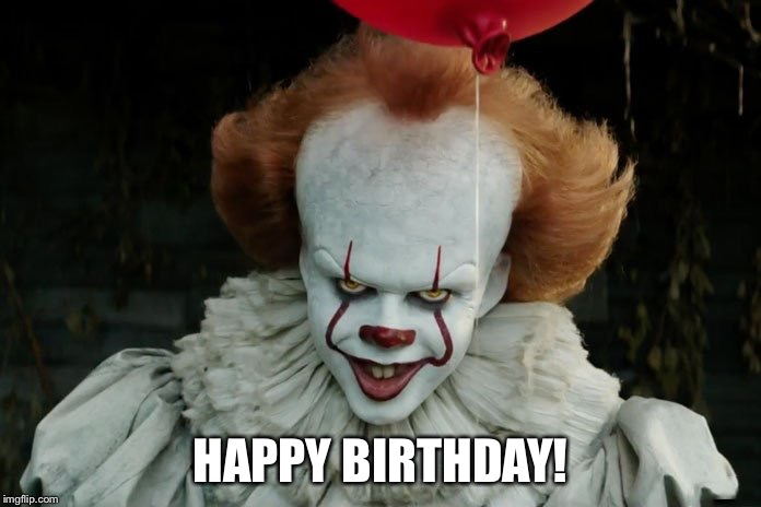 HAPPY BIRTHDAY! | image tagged in pennywise | made w/ Imgflip meme maker