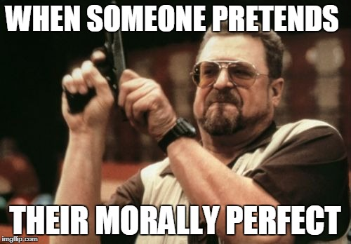 Am I The Only One Around Here Meme | WHEN SOMEONE PRETENDS THEIR MORALLY PERFECT | image tagged in memes,am i the only one around here | made w/ Imgflip meme maker