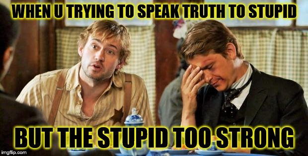 stupid strength | WHEN U TRYING TO SPEAK TRUTH TO STUPID BUT THE STUPID TOO STRONG | image tagged in frustration,stupid people,special kind of stupid,headache,shit just got real,funny memes | made w/ Imgflip meme maker