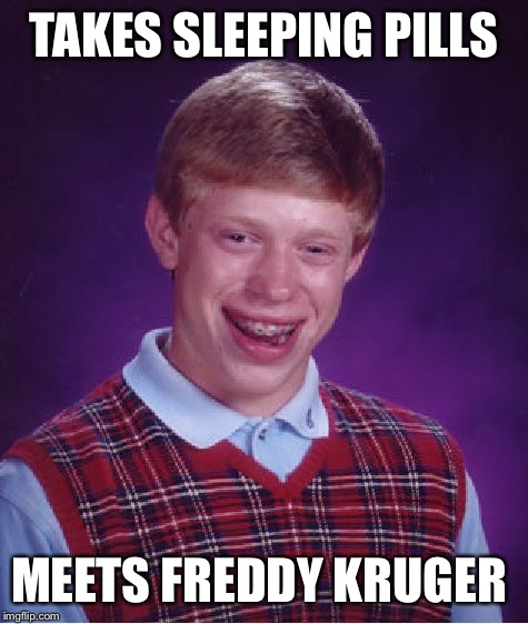 Bad Luck Brian Meme | TAKES SLEEPING PILLS MEETS FREDDY KRUGER | image tagged in memes,bad luck brian | made w/ Imgflip meme maker