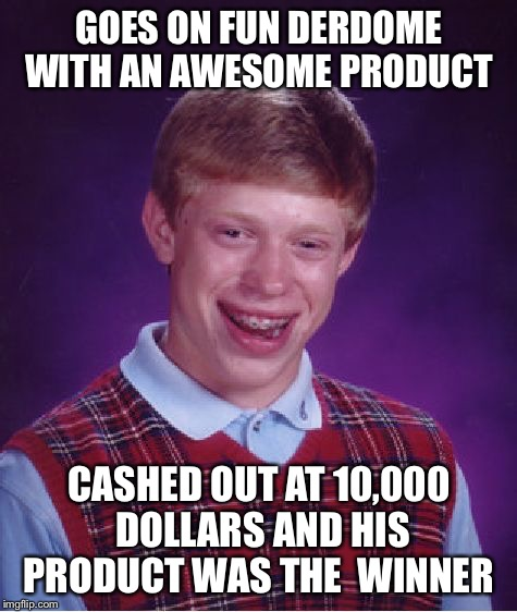 Bad Luck Brian Meme | GOES ON FUN DERDOME WITH AN AWESOME PRODUCT CASHED OUT AT 10,000 DOLLARS AND HIS PRODUCT WAS THE  WINNER | image tagged in memes,bad luck brian,prize,money,funderdome | made w/ Imgflip meme maker