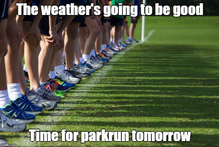 Cross Country |  The weather's going to be good; Time for parkrun tomorrow | image tagged in cross country,parkrun | made w/ Imgflip meme maker