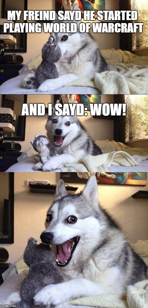 Bad Pun Dog Meme | MY FREIND SAYD HE STARTED PLAYING WORLD OF WARCRAFT AND I SAYD: WOW! | image tagged in memes,bad pun dog | made w/ Imgflip meme maker
