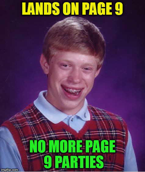 Bad Luck Brian Meme | LANDS ON PAGE 9 NO MORE PAGE 9 PARTIES | image tagged in memes,bad luck brian | made w/ Imgflip meme maker