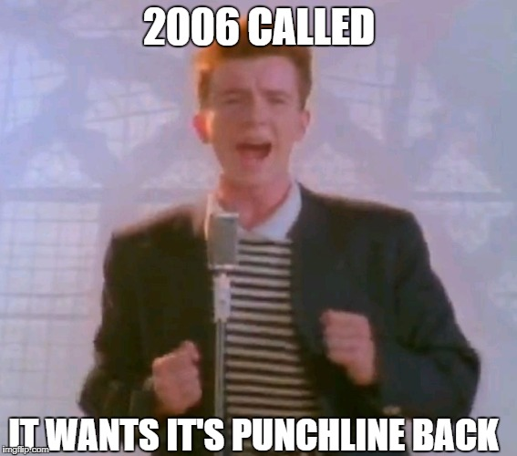 2006 CALLED IT WANTS IT'S PUNCHLINE BACK | image tagged in never gonna give it up | made w/ Imgflip meme maker