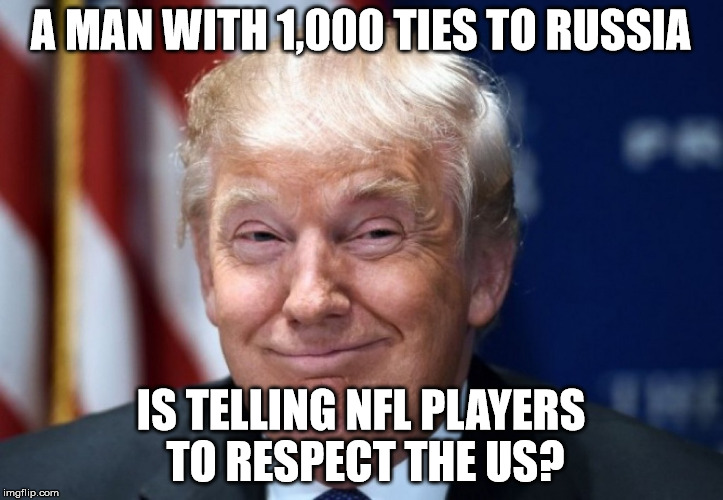 donald trump | A MAN WITH 1,000 TIES TO RUSSIA IS TELLING NFL PLAYERS TO RESPECT THE US? | image tagged in donald trump | made w/ Imgflip meme maker