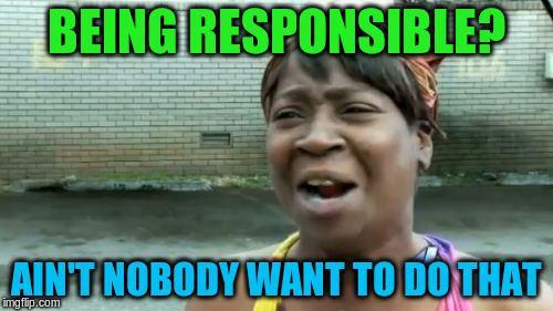 Aint Nobody Got Time For That Meme | BEING RESPONSIBLE? AIN'T NOBODY WANT TO DO THAT | image tagged in memes,aint nobody got time for that | made w/ Imgflip meme maker