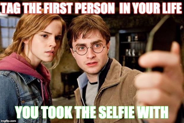 Harry potter selfie | TAG THE FIRST PERSON  IN YOUR LIFE YOU TOOK THE SELFIE WITH | image tagged in harry potter selfie | made w/ Imgflip meme maker