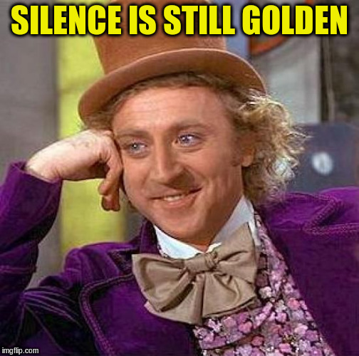 Creepy Condescending Wonka Meme | SILENCE IS STILL GOLDEN | image tagged in memes,creepy condescending wonka | made w/ Imgflip meme maker