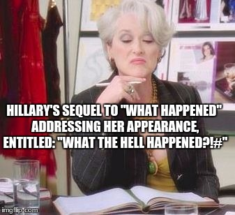 "Hillary's Sequel | HILLARY'S SEQUEL TO ""WHAT HAPPENED"" ADDRESSING HER APPEARANCE, ENTITLED: ""WHAT THE HELL HAPPENED?!#"" 