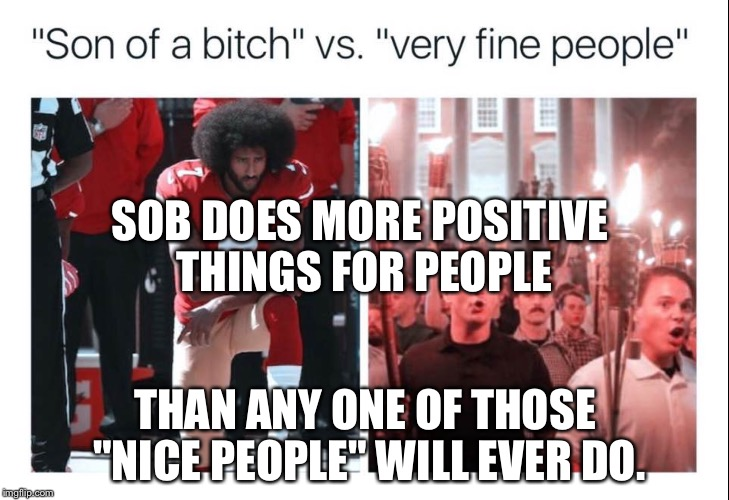"Kaepernick V nazis | SOB DOES MORE POSITIVE THINGS FOR PEOPLE THAN ANY ONE OF THOSE ""NICE PEOPLE"" WILL EVER DO. 