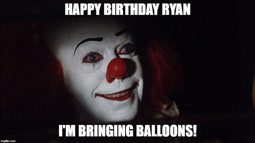 HAPPY BIRTHDAY RYAN I'M BRINGING BALLOONS! | image tagged in stephen king it pennywise sewer tim curry we all float down here | made w/ Imgflip meme maker