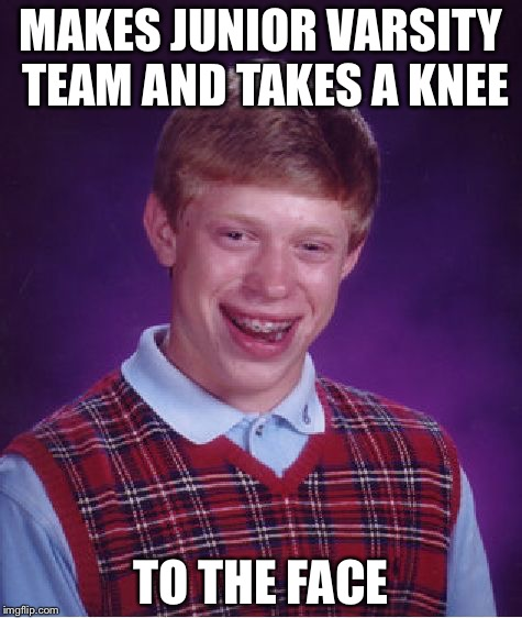 Ouch! | MAKES JUNIOR VARSITY TEAM AND TAKES A KNEE TO THE FACE | image tagged in memes,bad luck brian,take a knee,kneel | made w/ Imgflip meme maker