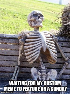 Waiting Skeleton Meme | WAITING FOR MY CUSTOM MEME TO FEATURE ON A SUNDAY | image tagged in memes,waiting skeleton | made w/ Imgflip meme maker