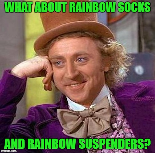 Creepy Condescending Wonka Meme | WHAT ABOUT RAINBOW SOCKS AND RAINBOW SUSPENDERS? | image tagged in memes,creepy condescending wonka | made w/ Imgflip meme maker