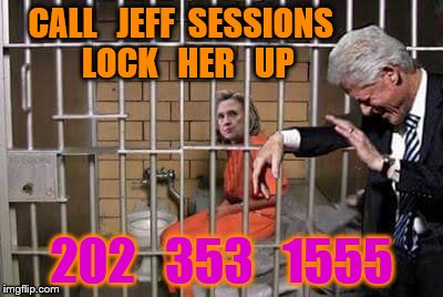 Hillary in jail | CALL   JEFF  SESSIONS    LOCK   HER   UP 202   353   1555 | image tagged in hillary in jail | made w/ Imgflip meme maker
