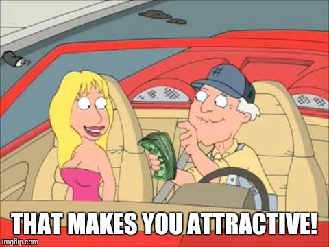 Sad but true | THAT MAKES YOU ATTRACTIVE! | image tagged in family guy | made w/ Imgflip meme maker