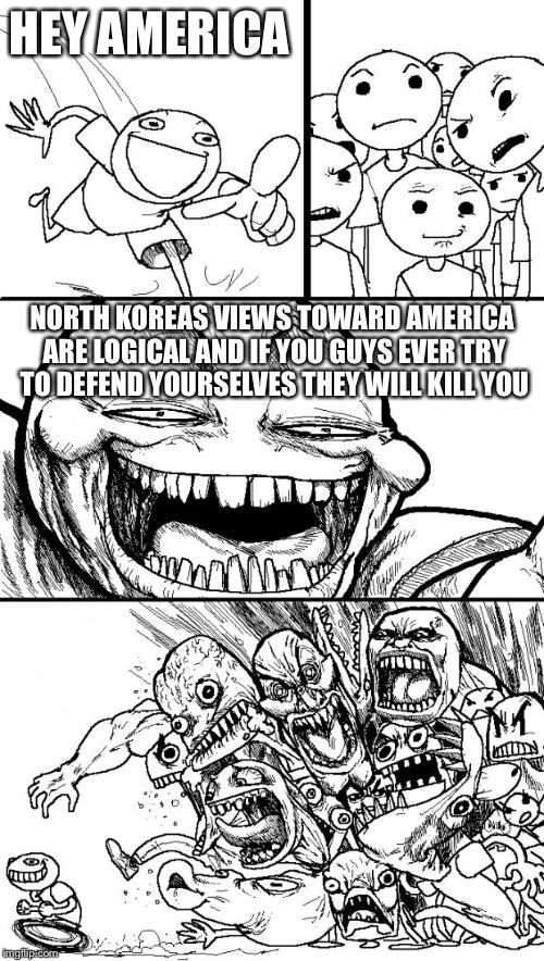 Hey Internet Meme | HEY AMERICA NORTH KOREAS VIEWS TOWARD AMERICA ARE LOGICAL AND IF YOU GUYS EVER TRY TO DEFEND YOURSELVES THEY WILL KILL YOU | image tagged in memes,hey internet | made w/ Imgflip meme maker