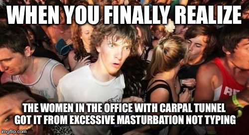 Sudden Clarity Clarence Meme | WHEN YOU FINALLY REALIZE THE WOMEN IN THE OFFICE WITH CARPAL TUNNEL GOT IT FROM EXCESSIVE MASTURBATION NOT TYPING | image tagged in memes,sudden clarity clarence | made w/ Imgflip meme maker