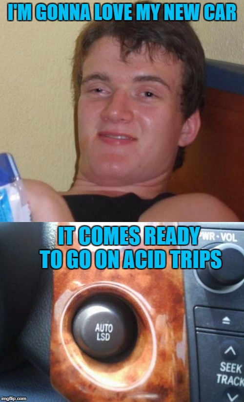Getting there is half the fun!!! | I'M GONNA LOVE MY NEW CAR IT COMES READY TO GO ON ACID TRIPS | image tagged in auto lsd,memes,10 guy,lsd,funny,acid trips | made w/ Imgflip meme maker