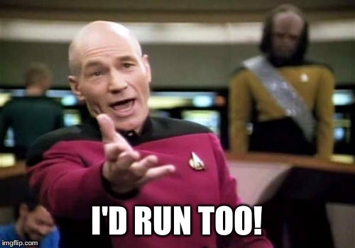 Picard Wtf Meme | I'D RUN TOO! | image tagged in memes,picard wtf | made w/ Imgflip meme maker