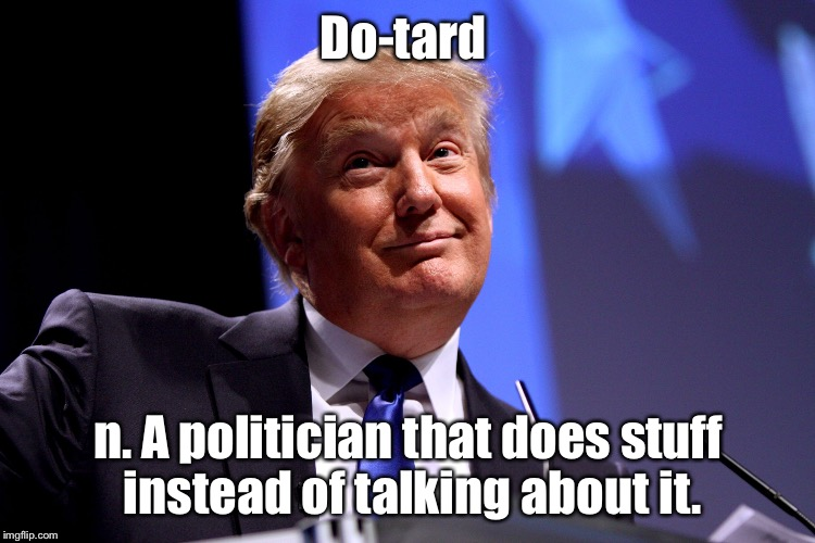 Donald Trump | Do-tard n. A politician that does stuff instead of talking about it. | image tagged in donald trump,memes | made w/ Imgflip meme maker
